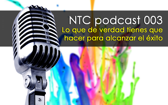NTC podcast 003 - Lo que de verdad tienes que hacer para alcanzar el éxito
