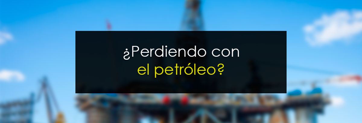 ¿Perdiendo con el petróleo?