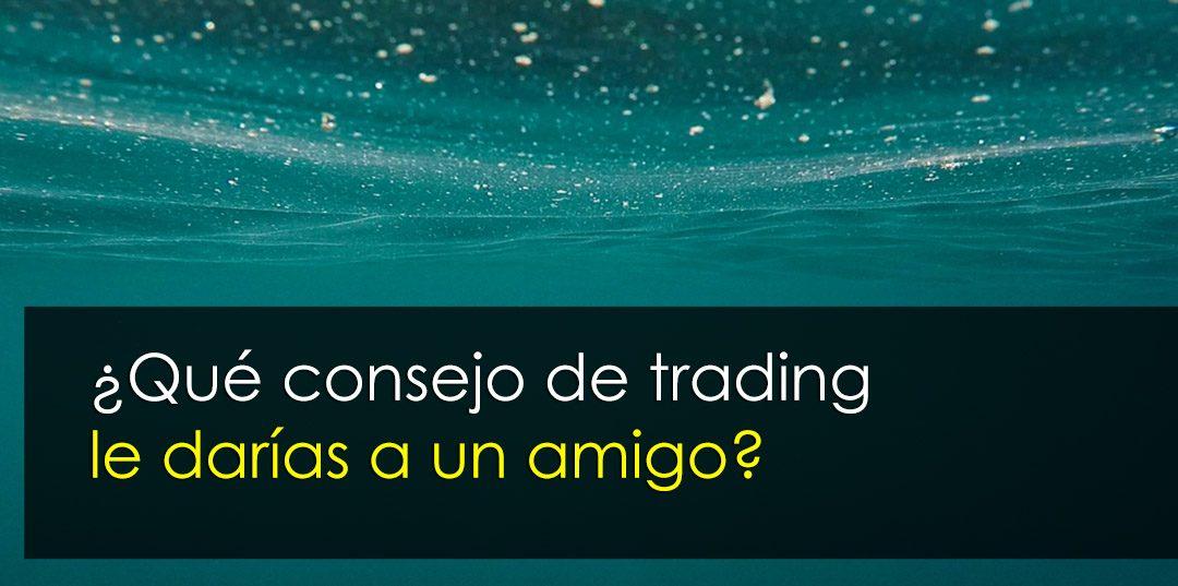 ¿Tú qué consejo le darías a un buen amigo que empieza en trading?