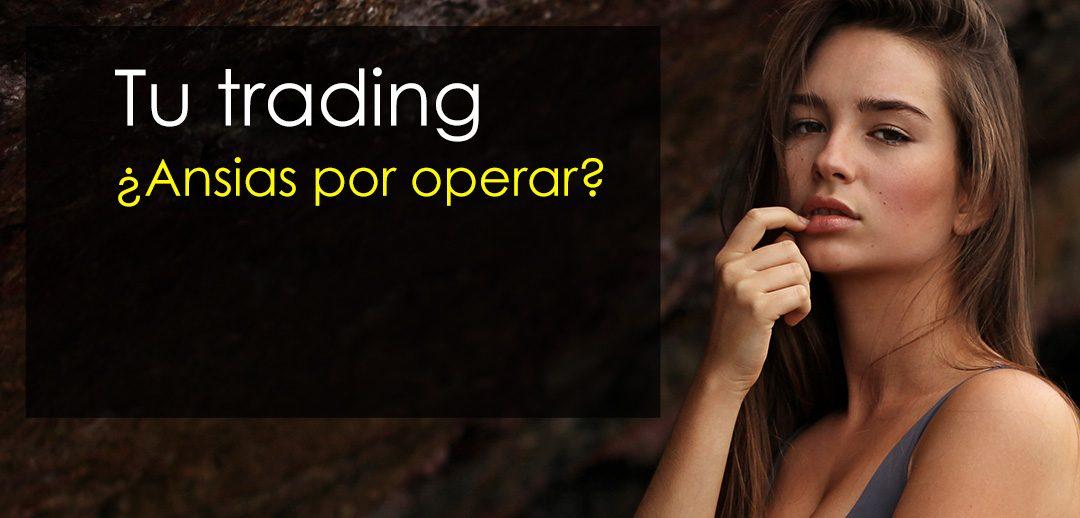 Tu trading – ¿Ansia por operar? ¡Ansia por fracasar!