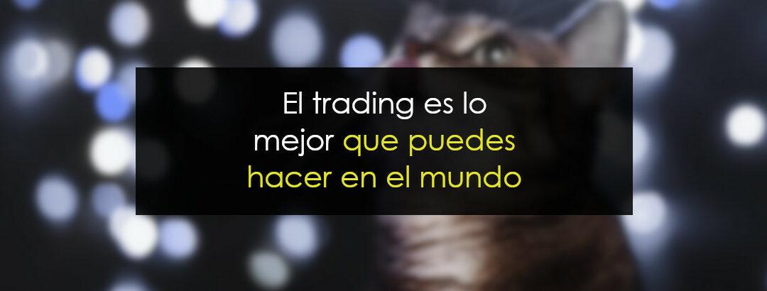 El trading es lo mejor que puedes hacer en el mundo