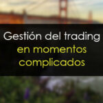 Gestión del trading en momentos complicados del mercado